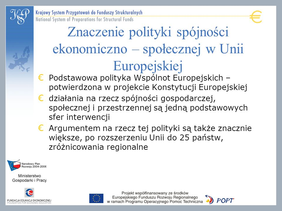 Znaczenie polityki spójności ekonomiczno – społecznej w Unii Europejskiej Podstawowa polityka Wspólnot Europejskich – potwierdzona w projekcie Konstytucji Europejskiej działania na rzecz spójności gospodarczej, społecznej i przestrzennej są jedną podstawowych sfer interwencji Argumentem na rzecz tej polityki są także znacznie większe, po rozszerzeniu Unii do 25 państw, zróżnicowania regionalne