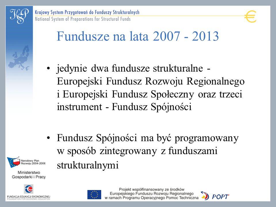 Fundusze na lata 2007 - 2013 jedynie dwa fundusze strukturalne - Europejski Fundusz Rozwoju Regionalnego i Europejski Fundusz Społeczny oraz trzeci instrument - Fundusz Spójności Fundusz Spójności ma być programowany w sposób zintegrowany z funduszami strukturalnymi