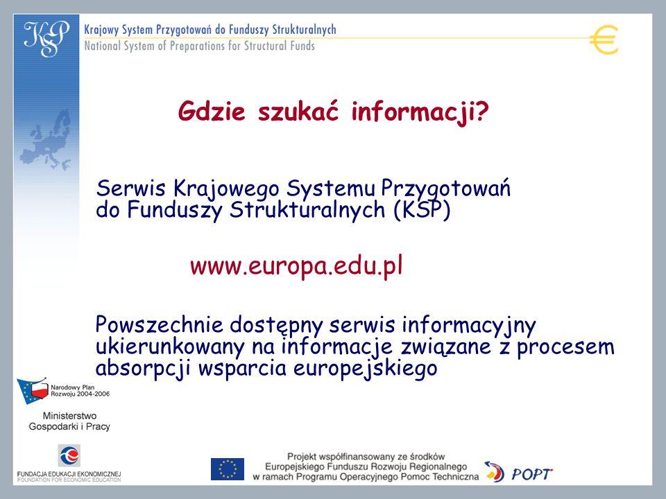 Gdzie szukać informacji? Serwis Krajowego Systemu Przygotowań do Funduszy Strukturalnych (KSP) www.europa.edu.pl Powszechnie dostępny serwis informacy