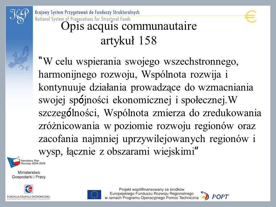 W celu wspierania swojego wszechstronnego, harmonijnego rozwoju, Wspólnota rozwija i kontynuuje działania prowadzące do wzmacniania swojej sp ó jności ekonomicznej i społecznej.W szczeg ó lności, Wspólnota zmierza do zredukowania zróżnicowania w poziomie rozwoju regionów oraz zacofania najmniej uprzywilejowanych regionów i wysp, łącznie z obszarami wiejskimi Opis acquis communautaire artykuł 158