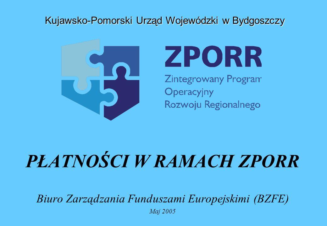 PŁATNOŚCI W RAMACH ZPORR Biuro Zarządzania Funduszami Europejskimi (BZFE) Maj 2005 Kujawsko-Pomorski Urząd Wojewódzki w Bydgoszczy