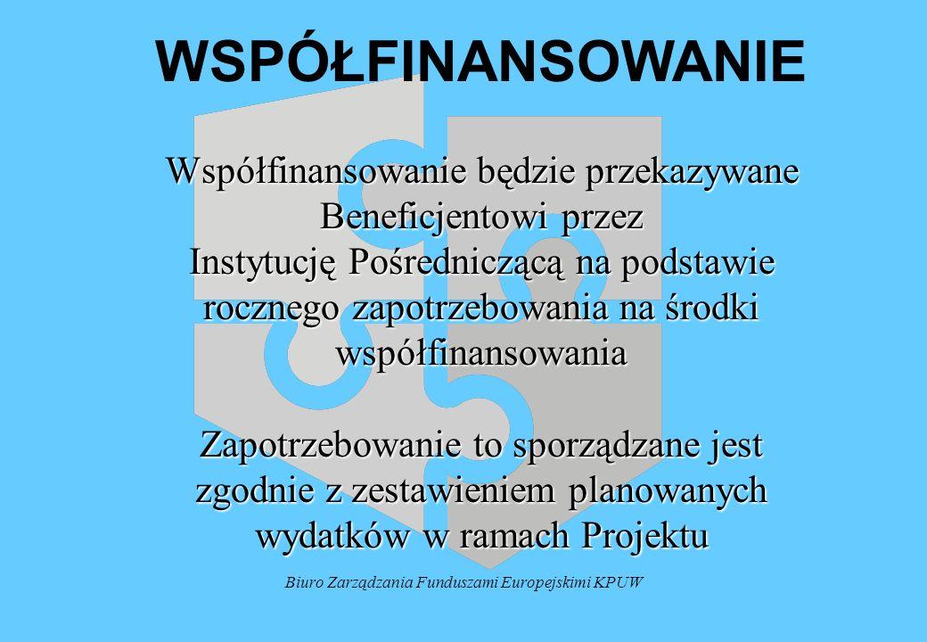 Biuro Zarządzania Funduszami Europejskimi KPUW WSPÓŁFINANSOWANIE Współfinansowanie będzie przekazywane Beneficjentowi przez Instytucję Pośredniczącą na podstawie rocznego zapotrzebowania na środki współfinansowania Zapotrzebowanie to sporządzane jest zgodnie z zestawieniem planowanych wydatków w ramach Projektu
