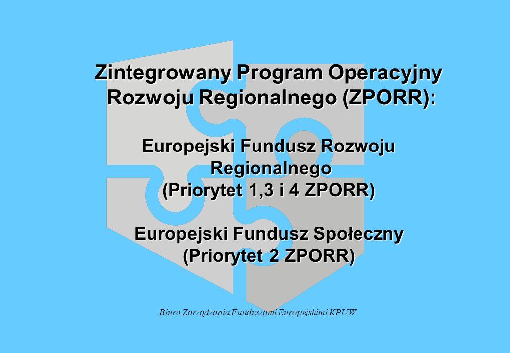 Biuro Zarządzania Funduszami Europejskimi KPUW Zintegrowany Program Operacyjny Rozwoju Regionalnego (ZPORR): Rozwoju Regionalnego (ZPORR): Europejski Fundusz Rozwoju Regionalnego Regionalnego (Priorytet 1,3 i 4 ZPORR) Europejski Fundusz Społeczny (Priorytet 2 ZPORR)