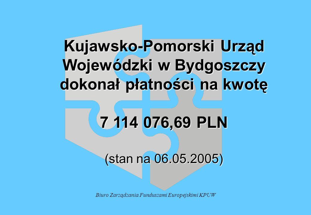 Biuro Zarządzania Funduszami Europejskimi KPUW Kujawsko-Pomorski Urząd Wojewódzki w Bydgoszczy dokonał płatności na kwotę 7 114 076,69 PLN (stan na 06.05.2005)