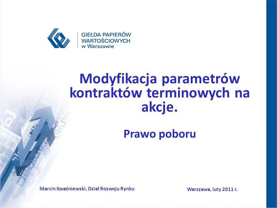 Modyfikacja parametrów kontraktów terminowych na akcje. Prawo poboru Marcin Kwaśniewski, Dział Rozwoju Rynku Warszawa, luty 2011 r.