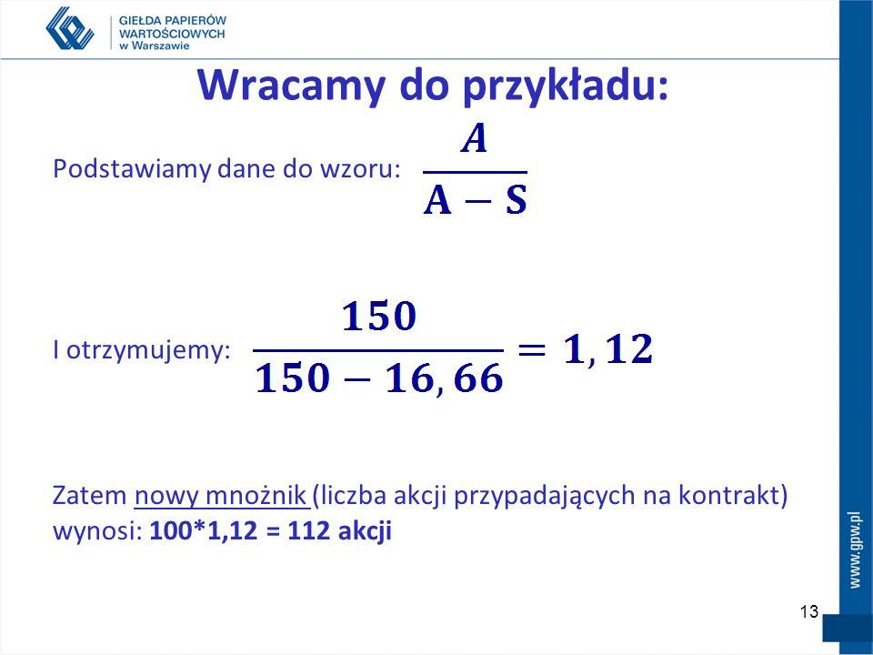 Wracamy do przykładu: Podstawiamy dane do wzoru: I otrzymujemy: Zatem nowy mnożnik (liczba akcji przypadających na kontrakt) wynosi: 100*1,12 = 112 ak