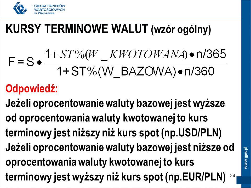 34 KURSY TERMINOWE WALUT (wzór ogólny) Odpowiedź: Jeżeli oprocentowanie waluty bazowej jest wyższe od oprocentowania waluty kwotowanej to kurs termino