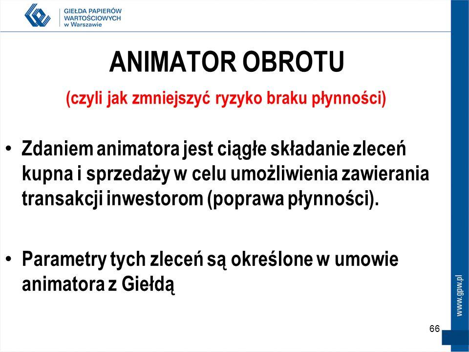 66 ANIMATOR OBROTU (czyli jak zmniejszyć ryzyko braku płynności) Zdaniem animatora jest ciągłe składanie zleceń kupna i sprzedaży w celu umożliwienia
