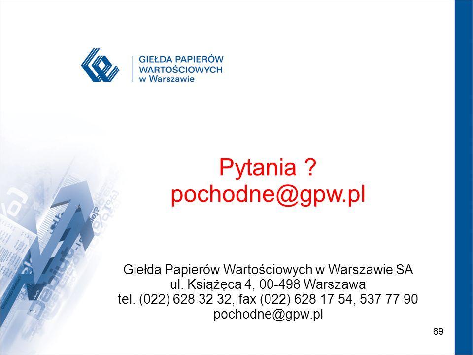 69 Pytania ? pochodne@gpw.pl Giełda Papierów Wartościowych w Warszawie SA ul. Książęca 4, 00-498 Warszawa tel. (022) 628 32 32, fax (022) 628 17 54, 5