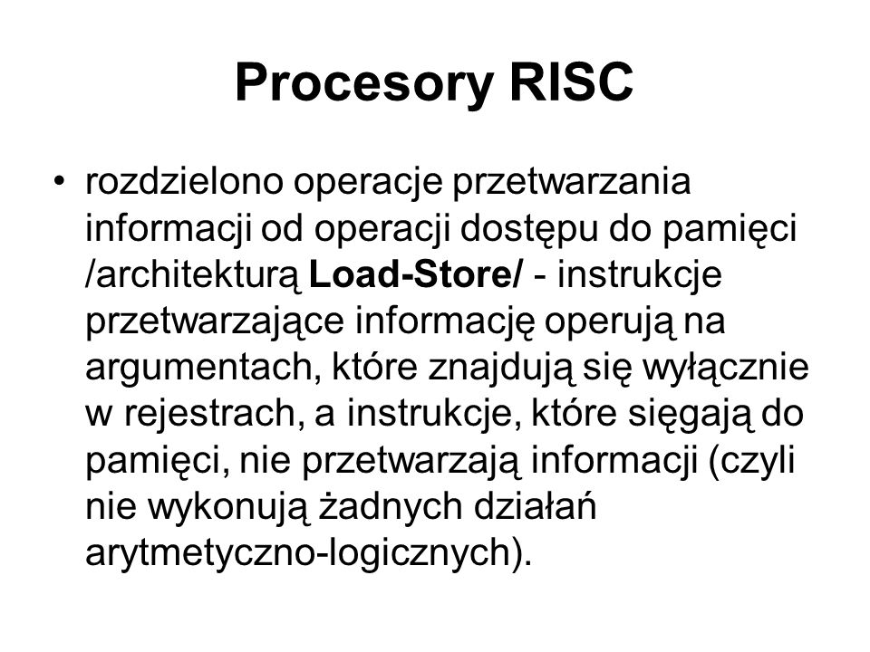 Procesory RISC rozdzielono operacje przetwarzania informacji od operacji dostępu do pamięci /architekturą Load-Store/ - instrukcje przetwarzające info