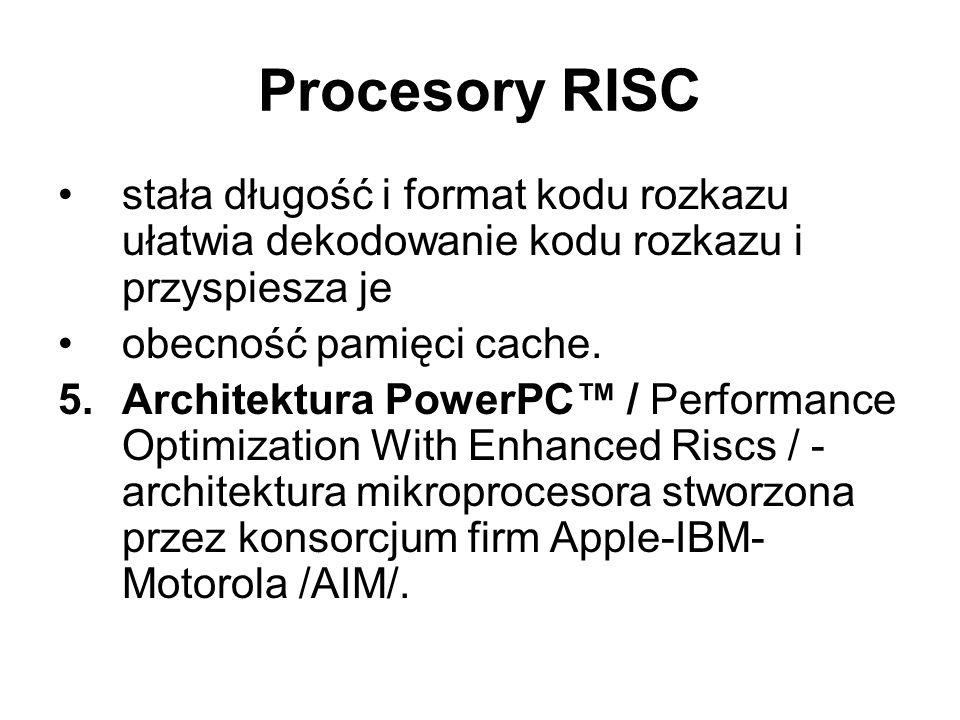Procesory RISC stała długość i format kodu rozkazu ułatwia dekodowanie kodu rozkazu i przyspiesza je obecność pamięci cache. 5.Architektura PowerPC /
