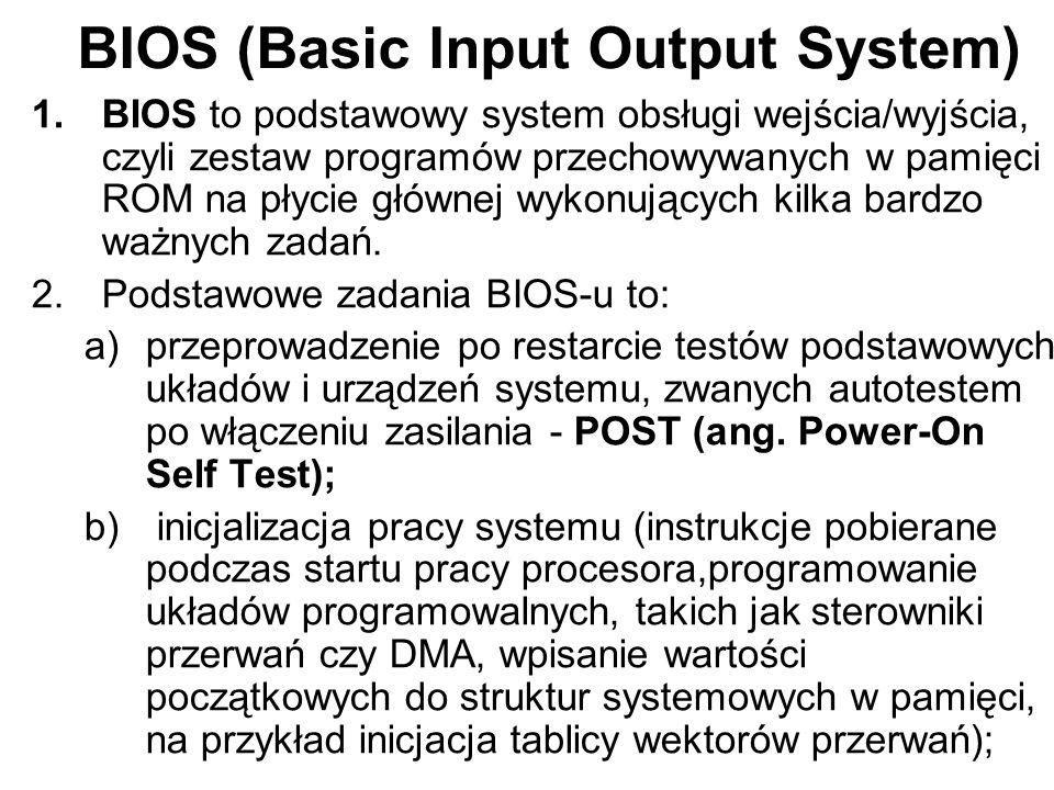 BIOS (Basic Input Output System) 2.Podstawowe zadania BIOS-u to: c)zapewnienie w postaci programów obsługi przerwań (programowych bądź sprzętowych) procedur obsługi (sterowników, driverów) podstawowych, standardowych urządzeń systemu, zwłaszcza tak zwanych urządzeń IPL (ang.