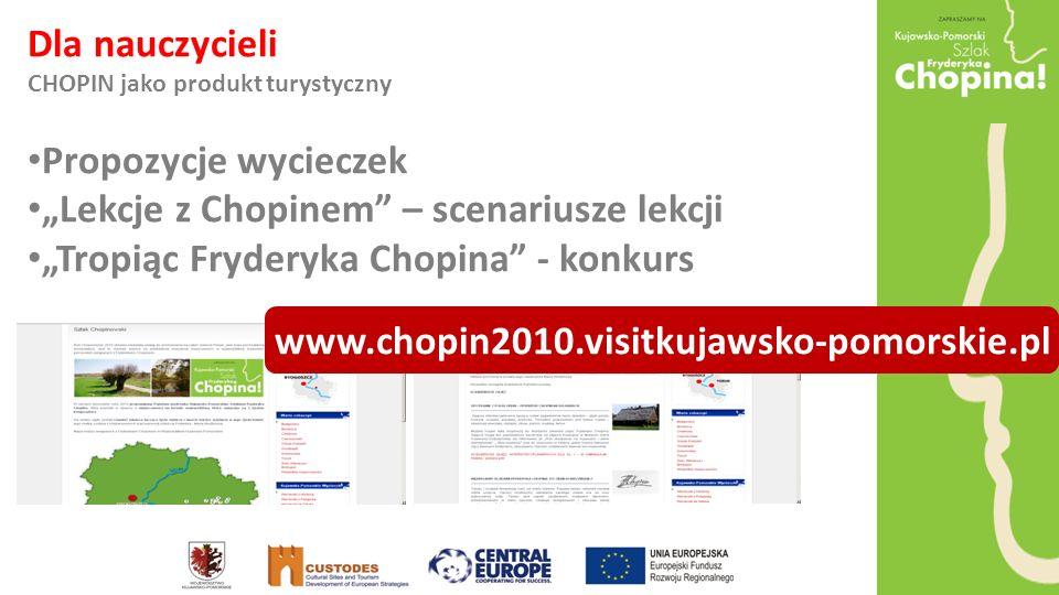 Dla nauczycieli CHOPIN jako produkt turystyczny Propozycje wycieczek Lekcje z Chopinem – scenariusze lekcji Tropiąc Fryderyka Chopina - konkurs www.chopin2010.visitkujawsko-pomorskie.pl