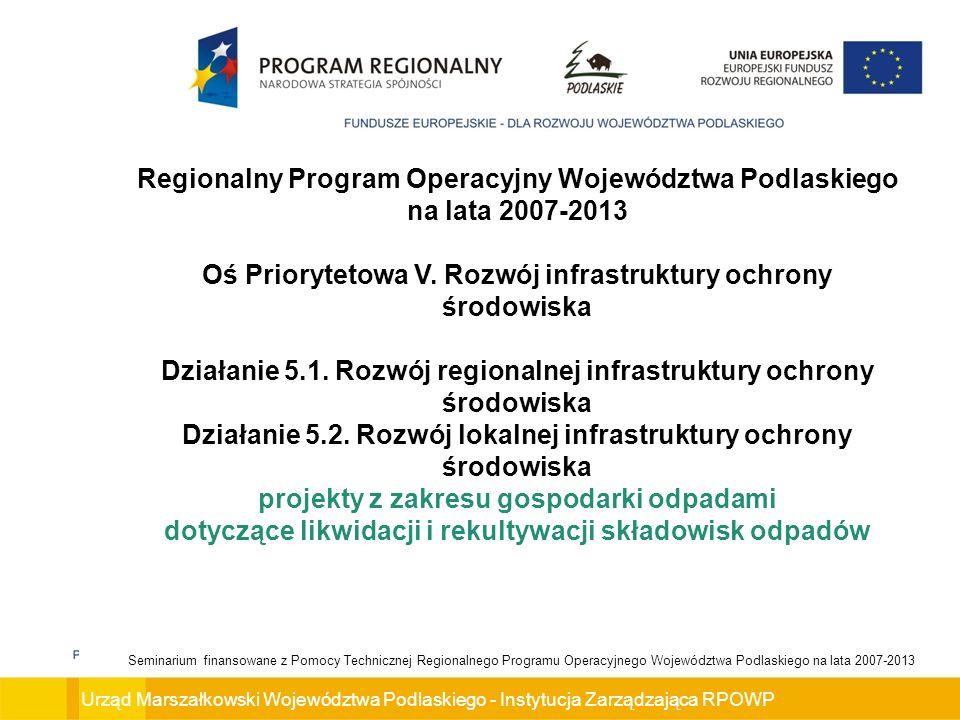 Urząd Marszałkowski Województwa Podlaskiego - Instytucja Zarządzająca RPOWP Seminarium finansowane z Pomocy Technicznej Regionalnego Programu Operacyjnego Województwa Podlaskiego na lata 2007-2013 Cel główny Osi Priorytetowej V.