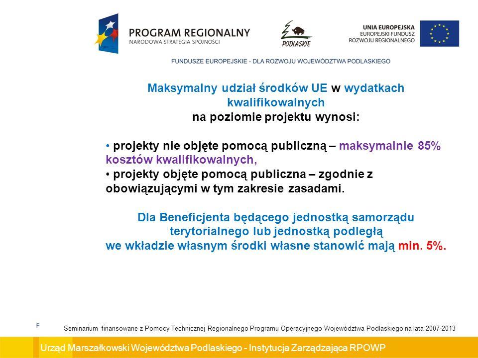 Urząd Marszałkowski Województwa Podlaskiego - Instytucja Zarządzająca RPOWP Seminarium finansowane z Pomocy Technicznej Regionalnego Programu Operacyjnego Województwa Podlaskiego na lata 2007-2013 Maksymalny udział środków UE w wydatkach kwalifikowalnych na poziomie projektu wynosi: projekty nie objęte pomocą publiczną – maksymalnie 85% kosztów kwalifikowalnych, projekty objęte pomocą publiczna – zgodnie z obowiązującymi w tym zakresie zasadami.