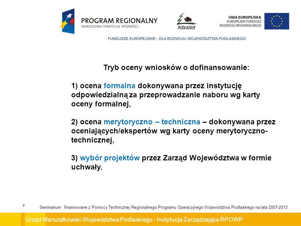 Urząd Marszałkowski Województwa Podlaskiego - Instytucja Zarządzająca RPOWP Seminarium finansowane z Pomocy Technicznej Regionalnego Programu Operacyjnego Województwa Podlaskiego na lata 2007-2013 Tryb oceny wniosków o dofinansowanie: 1) ocena formalna dokonywana przez instytucję odpowiedzialną za przeprowadzanie naboru wg karty oceny formalnej, 2) ocena merytoryczno – techniczna – dokonywana przez oceniających/ekspertów wg karty oceny merytoryczno- technicznej, 3) wybór projektów przez Zarząd Województwa w formie uchwały.