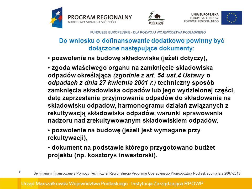 Urząd Marszałkowski Województwa Podlaskiego - Instytucja Zarządzająca RPOWP Seminarium finansowane z Pomocy Technicznej Regionalnego Programu Operacyjnego Województwa Podlaskiego na lata 2007-2013 Do wniosku o dofinansowanie dodatkowo powinny być dołączone następujące dokumenty: pozwolenie na budowę składowiska (jeżeli dotyczy), zgoda właściwego organu na zamknięcie składowiska odpadów określająca (zgodnie z art.