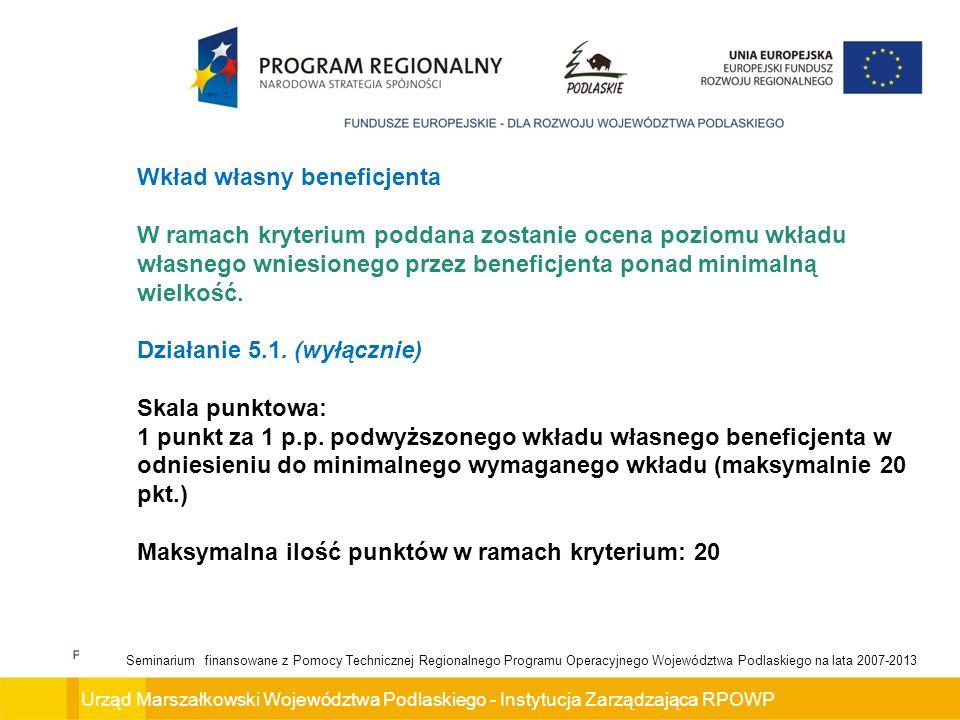 Urząd Marszałkowski Województwa Podlaskiego - Instytucja Zarządzająca RPOWP Seminarium finansowane z Pomocy Technicznej Regionalnego Programu Operacyjnego Województwa Podlaskiego na lata 2007-2013 Wkład własny beneficjenta W ramach kryterium poddana zostanie ocena poziomu wkładu własnego wniesionego przez beneficjenta ponad minimalną wielkość.
