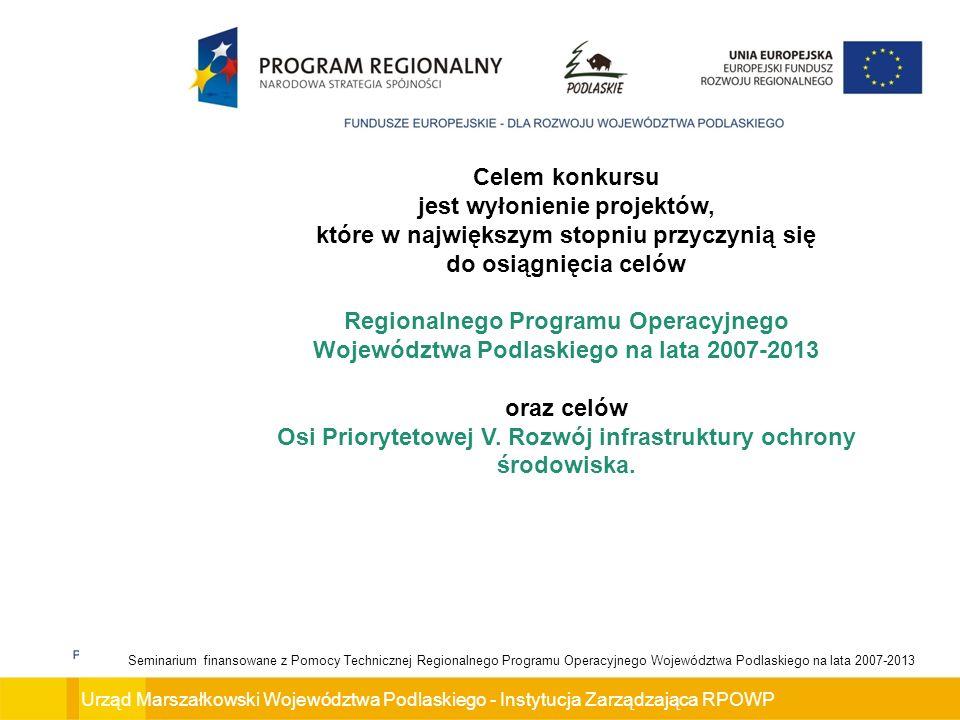 Urząd Marszałkowski Województwa Podlaskiego - Instytucja Zarządzająca RPOWP Seminarium finansowane z Pomocy Technicznej Regionalnego Programu Operacyjnego Województwa Podlaskiego na lata 2007-2013 Celem konkursu jest wyłonienie projektów, które w największym stopniu przyczynią się do osiągnięcia celów Regionalnego Programu Operacyjnego Województwa Podlaskiego na lata 2007-2013 oraz celów Osi Priorytetowej V.