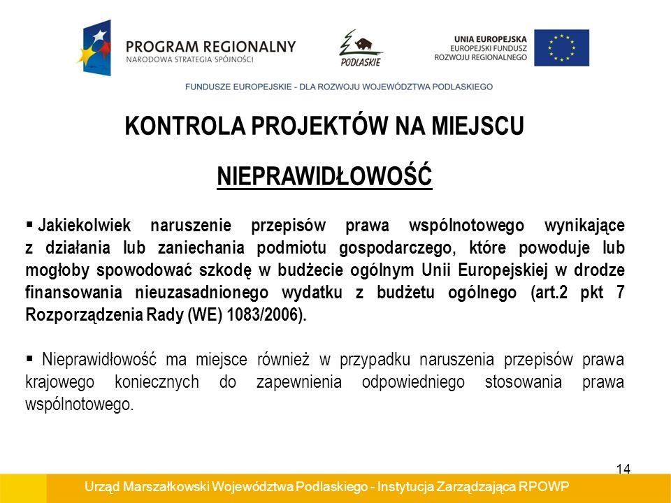 Urząd Marszałkowski Województwa Podlaskiego - Instytucja Zarządzająca RPOWP KONTROLA PROJEKTÓW NA MIEJSCU NIEPRAWIDŁOWOŚĆ Jakiekolwiek naruszenie przepisów prawa wspólnotowego wynikające z działania lub zaniechania podmiotu gospodarczego, które powoduje lub mogłoby spowodować szkodę w budżecie ogólnym Unii Europejskiej w drodze finansowania nieuzasadnionego wydatku z budżetu ogólnego (art.2 pkt 7 Rozporządzenia Rady (WE) 1083/2006).