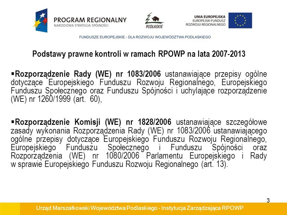 Urząd Marszałkowski Województwa Podlaskiego - Instytucja Zarządzająca RPOWP Podstawy prawne kontroli w ramach RPOWP na lata 2007-2013 Rozporządzenie Rady (WE) nr 1083/2006 ustanawiające przepisy ogólne dotyczące Europejskiego Funduszu Rozwoju Regionalnego, Europejskiego Funduszu Społecznego oraz Funduszu Spójności i uchylające rozporządzenie (WE) nr 1260/1999 (art.