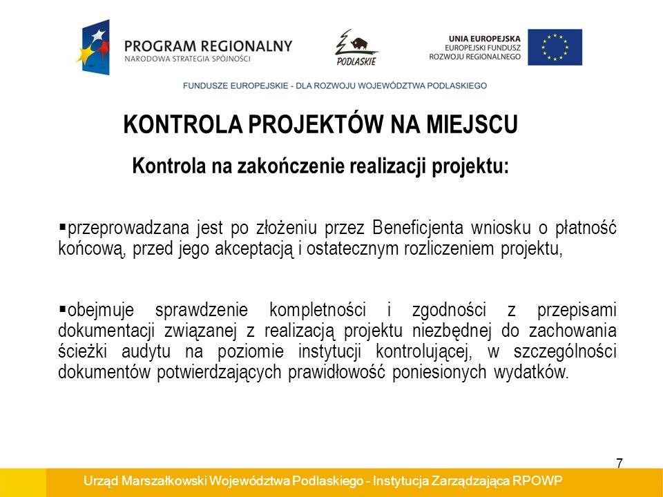Urząd Marszałkowski Województwa Podlaskiego - Instytucja Zarządzająca RPOWP KONTROLA PROJEKTÓW NA MIEJSCU Kontrola na zakończenie realizacji projektu: przeprowadzana jest po złożeniu przez Beneficjenta wniosku o płatność końcową, przed jego akceptacją i ostatecznym rozliczeniem projektu, obejmuje sprawdzenie kompletności i zgodności z przepisami dokumentacji związanej z realizacją projektu niezbędnej do zachowania ścieżki audytu na poziomie instytucji kontrolującej, w szczególności dokumentów potwierdzających prawidłowość poniesionych wydatków.