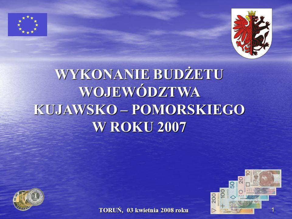 1 TORUŃ, 03 kwietnia 2008 roku WYKONANIE BUDŻETU WOJEWÓDZTWA KUJAWSKO – POMORSKIEGO W ROKU 2007