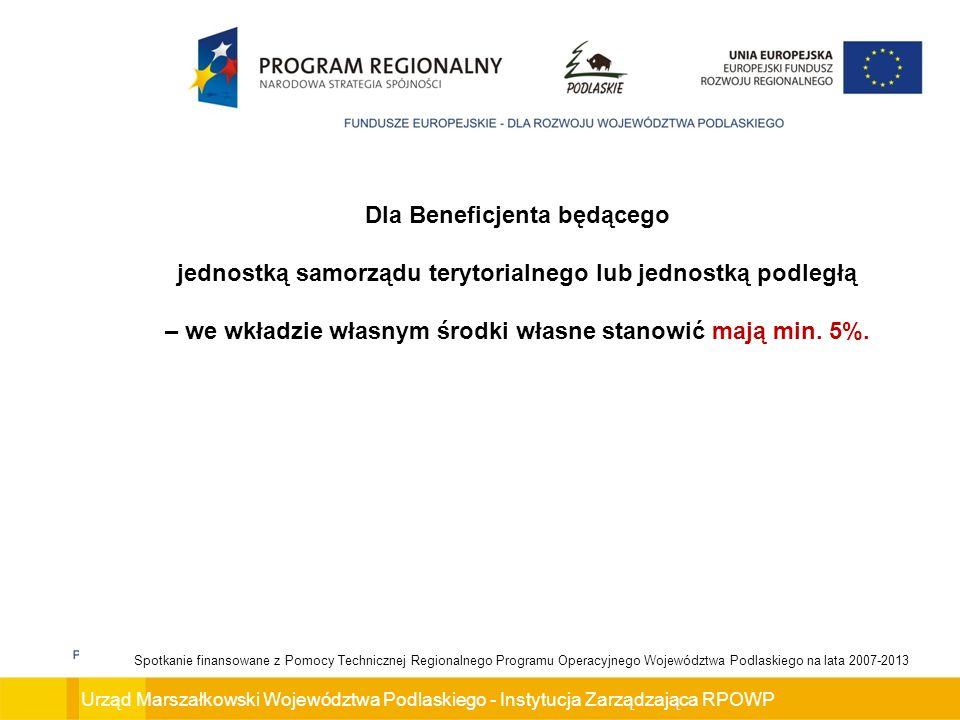 Urząd Marszałkowski Województwa Podlaskiego - Instytucja Zarządzająca RPOWP Spotkanie finansowane z Pomocy Technicznej Regionalnego Programu Operacyjnego Województwa Podlaskiego na lata 2007-2013 Dla Beneficjenta będącego jednostką samorządu terytorialnego lub jednostką podległą – we wkładzie własnym środki własne stanowić mają min.