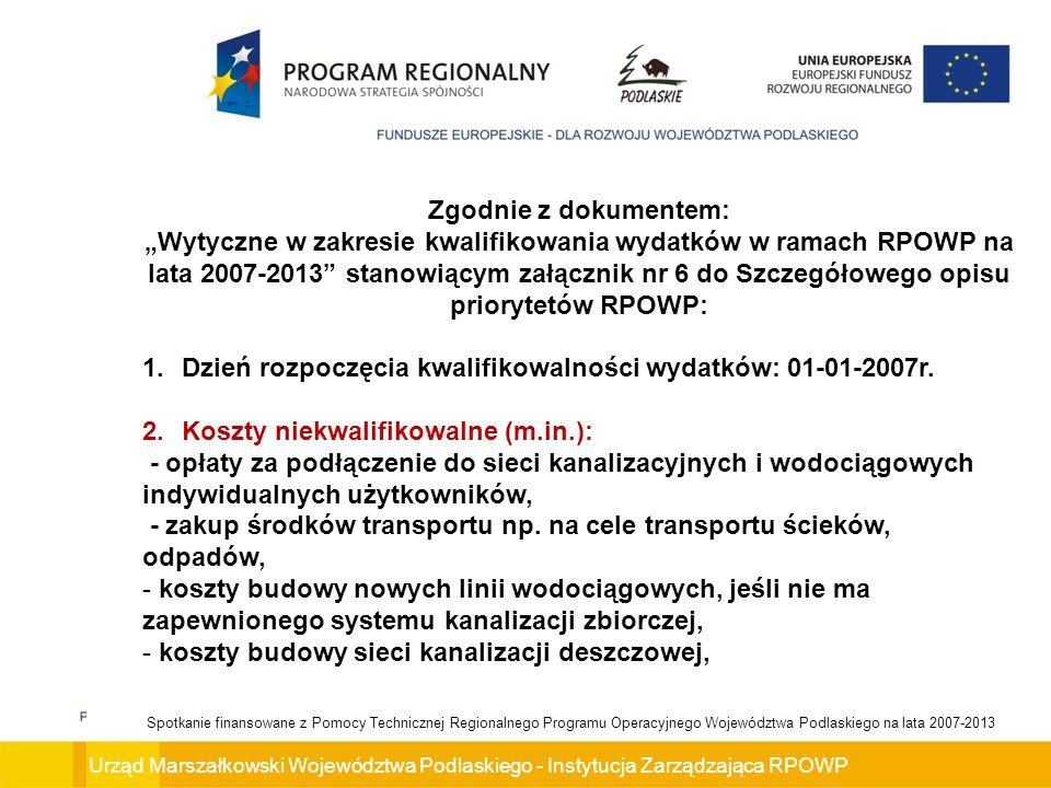 Urząd Marszałkowski Województwa Podlaskiego - Instytucja Zarządzająca RPOWP Spotkanie finansowane z Pomocy Technicznej Regionalnego Programu Operacyjnego Województwa Podlaskiego na lata 2007-2013 Zgodnie z dokumentem: Wytyczne w zakresie kwalifikowania wydatków w ramach RPOWP na lata 2007-2013 stanowiącym załącznik nr 6 do Szczegółowego opisu priorytetów RPOWP: 1.Dzień rozpoczęcia kwalifikowalności wydatków: 01-01-2007r.