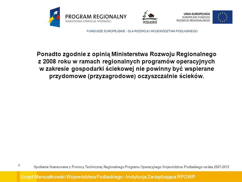 Urząd Marszałkowski Województwa Podlaskiego - Instytucja Zarządzająca RPOWP Spotkanie finansowane z Pomocy Technicznej Regionalnego Programu Operacyjnego Województwa Podlaskiego na lata 2007-2013 Ponadto zgodnie z opinią Ministerstwa Rozwoju Regionalnego z 2008 roku w ramach regionalnych programów operacyjnych w zakresie gospodarki ściekowej nie powinny być wspierane przydomowe (przyzagrodowe) oczyszczalnie ścieków.