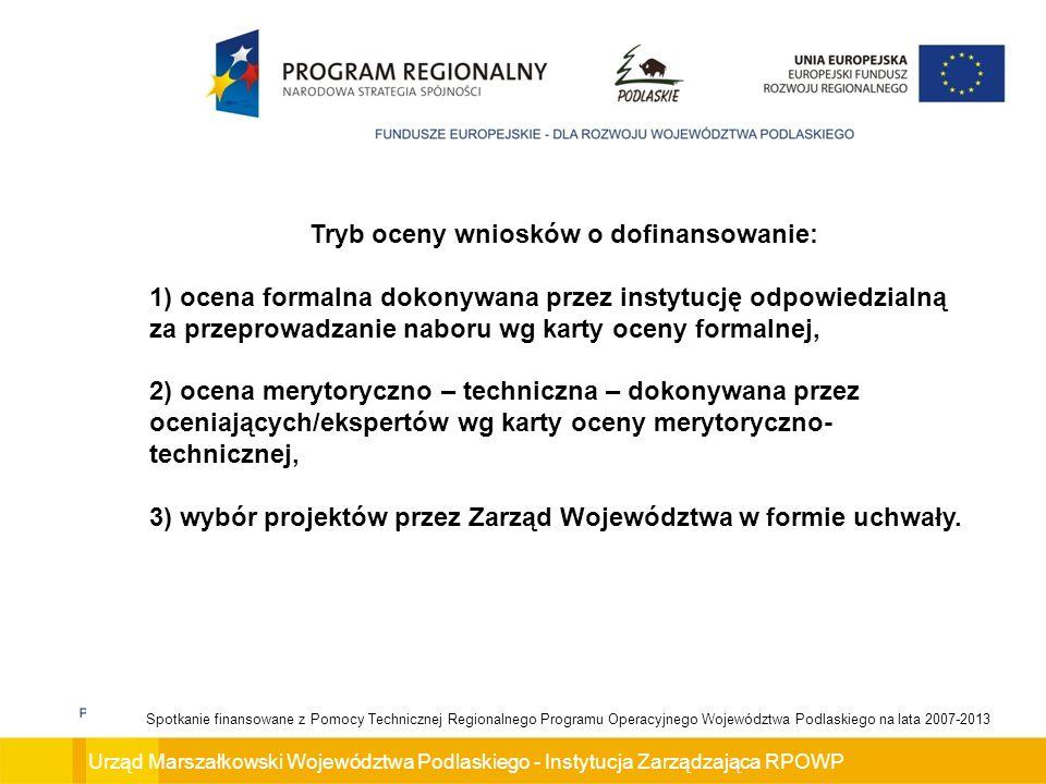 Urząd Marszałkowski Województwa Podlaskiego - Instytucja Zarządzająca RPOWP Spotkanie finansowane z Pomocy Technicznej Regionalnego Programu Operacyjnego Województwa Podlaskiego na lata 2007-2013 Tryb oceny wniosków o dofinansowanie: 1) ocena formalna dokonywana przez instytucję odpowiedzialną za przeprowadzanie naboru wg karty oceny formalnej, 2) ocena merytoryczno – techniczna – dokonywana przez oceniających/ekspertów wg karty oceny merytoryczno- technicznej, 3) wybór projektów przez Zarząd Województwa w formie uchwały.