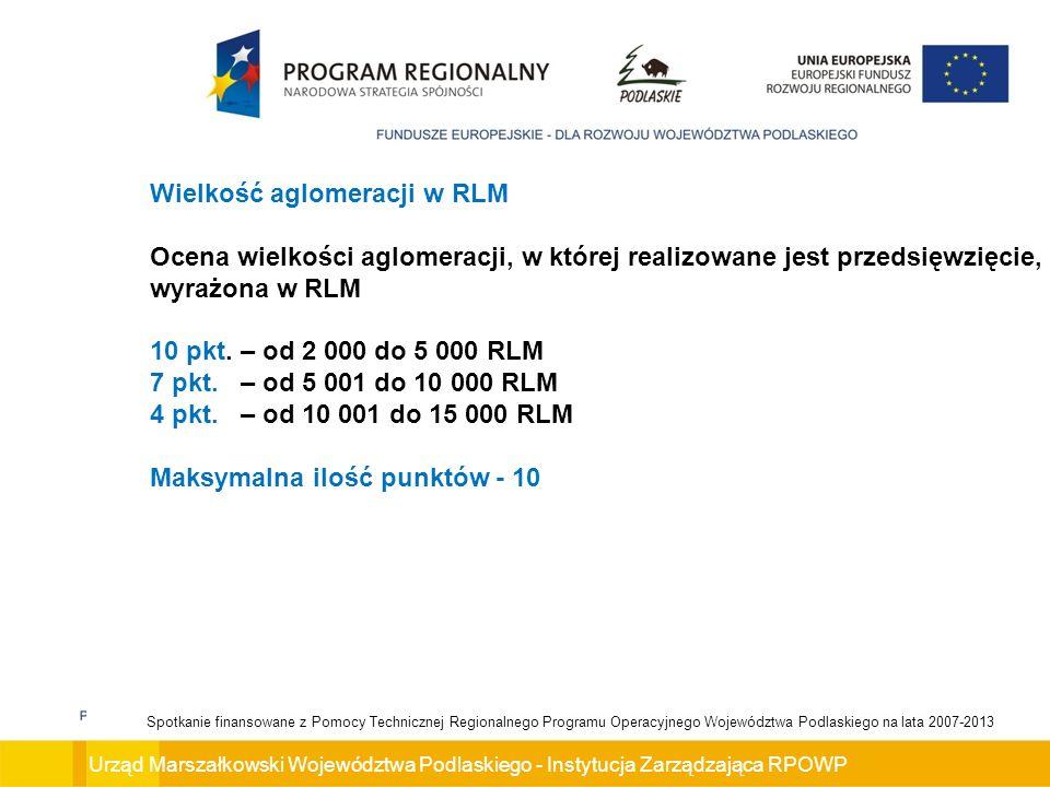 Urząd Marszałkowski Województwa Podlaskiego - Instytucja Zarządzająca RPOWP Spotkanie finansowane z Pomocy Technicznej Regionalnego Programu Operacyjnego Województwa Podlaskiego na lata 2007-2013 Wielkość aglomeracji w RLM Ocena wielkości aglomeracji, w której realizowane jest przedsięwzięcie, wyrażona w RLM 10 pkt.