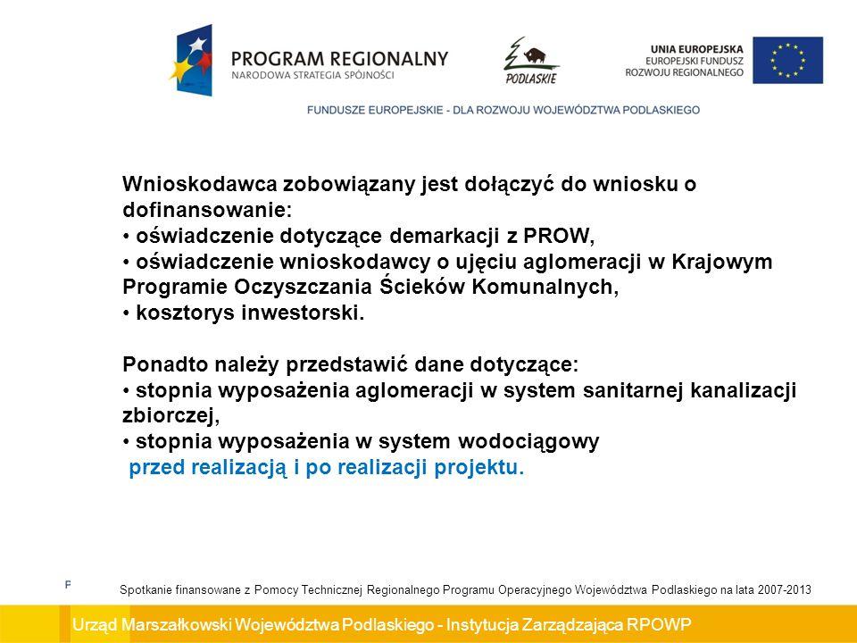 Urząd Marszałkowski Województwa Podlaskiego - Instytucja Zarządzająca RPOWP Spotkanie finansowane z Pomocy Technicznej Regionalnego Programu Operacyjnego Województwa Podlaskiego na lata 2007-2013 Wnioskodawca zobowiązany jest dołączyć do wniosku o dofinansowanie: oświadczenie dotyczące demarkacji z PROW, oświadczenie wnioskodawcy o ujęciu aglomeracji w Krajowym Programie Oczyszczania Ścieków Komunalnych, kosztorys inwestorski.