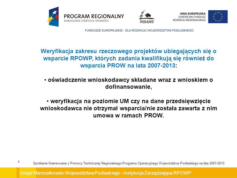 Urząd Marszałkowski Województwa Podlaskiego - Instytucja Zarządzająca RPOWP Spotkanie finansowane z Pomocy Technicznej Regionalnego Programu Operacyjnego Województwa Podlaskiego na lata 2007-2013 Weryfikacja zakresu rzeczowego projektów ubiegających się o wsparcie RPOWP, których zadania kwalifikują się również do wsparcia PROW na lata 2007-2013: oświadczenie wnioskodawcy składane wraz z wnioskiem o dofinansowanie, weryfikacja na poziomie UM czy na dane przedsięwzięcie wnioskodawca nie otrzymał wsparcia/nie została zawarta z nim umowa w ramach PROW.