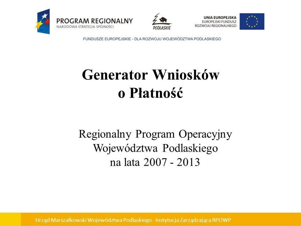Generator Wniosków o Płatność Regionalny Program Operacyjny Województwa Podlaskiego na lata 2007 - 2013 Urząd Marszałkowski Województwa Podlaskiego -