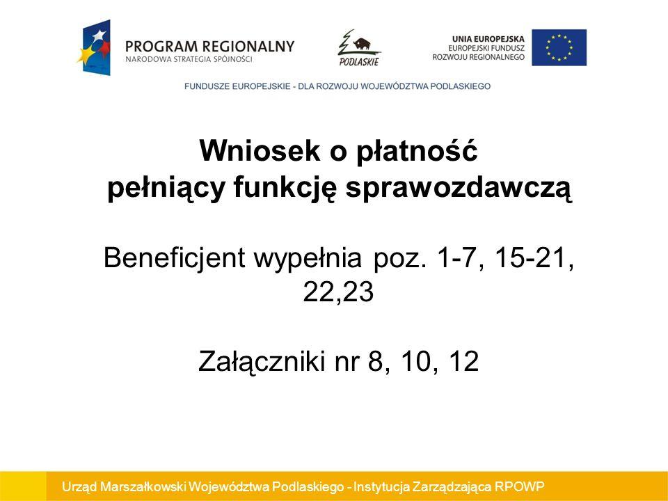 Wniosek o płatność pełniący funkcję sprawozdawczą Beneficjent wypełnia poz. 1-7, 15-21, 22,23 Załączniki nr 8, 10, 12 Urząd Marszałkowski Województwa