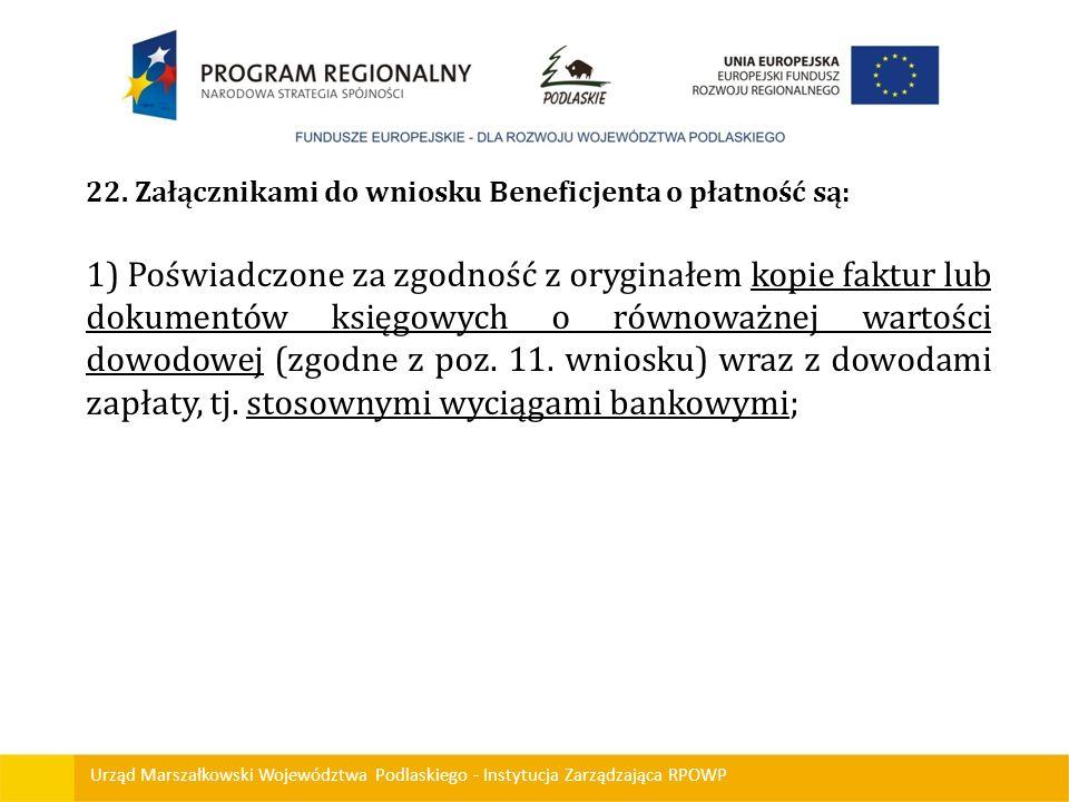 Urząd Marszałkowski Województwa Podlaskiego - Instytucja Zarządzająca RPOWP 22. Załącznikami do wniosku Beneficjenta o płatność są: 1) Poświadczone za