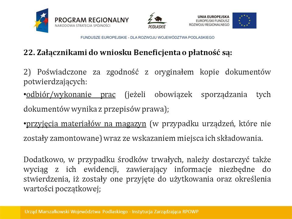 Urząd Marszałkowski Województwa Podlaskiego - Instytucja Zarządzająca RPOWP 22. Załącznikami do wniosku Beneficjenta o płatność są: 2) Poświadczone za