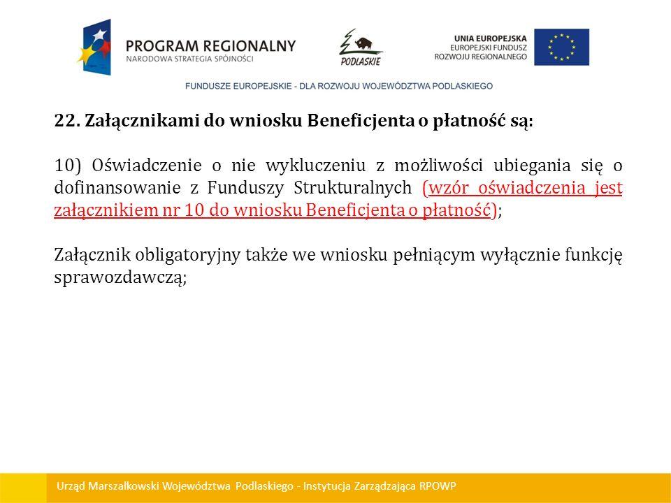 Urząd Marszałkowski Województwa Podlaskiego - Instytucja Zarządzająca RPOWP 22. Załącznikami do wniosku Beneficjenta o płatność są: 10) Oświadczenie o
