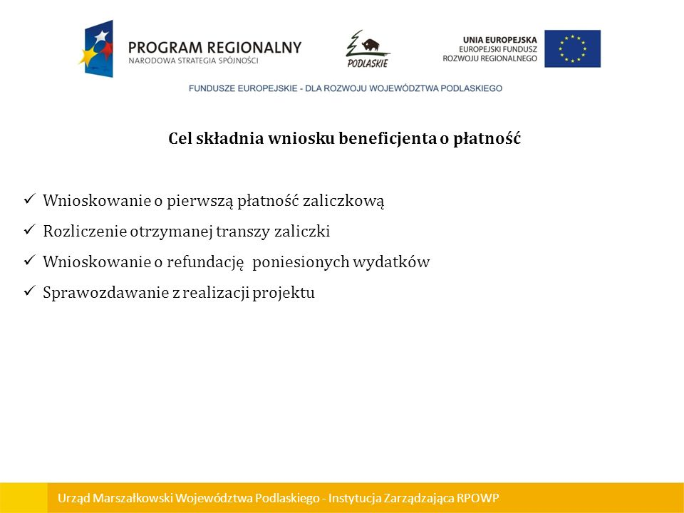 Urząd Marszałkowski Województwa Podlaskiego - Instytucja Zarządzająca RPOWP Cel składnia wniosku beneficjenta o płatność Wnioskowanie o pierwszą płatn