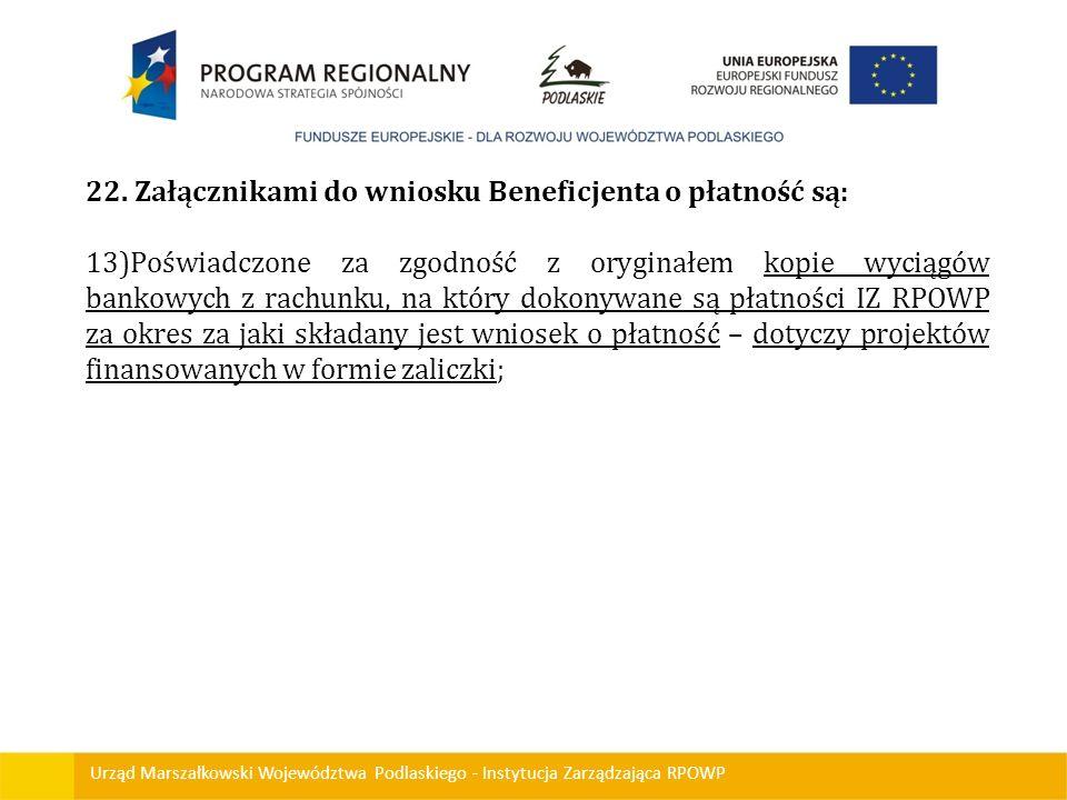 Urząd Marszałkowski Województwa Podlaskiego - Instytucja Zarządzająca RPOWP 22. Załącznikami do wniosku Beneficjenta o płatność są: 13)Poświadczone za