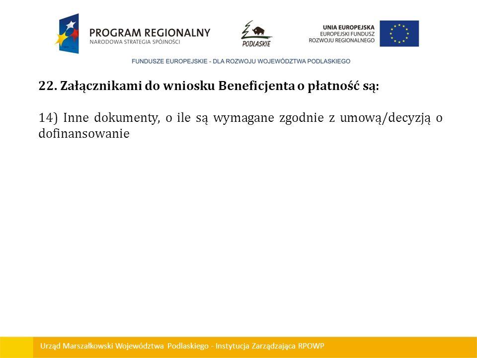 Urząd Marszałkowski Województwa Podlaskiego - Instytucja Zarządzająca RPOWP 22. Załącznikami do wniosku Beneficjenta o płatność są: 14) Inne dokumenty