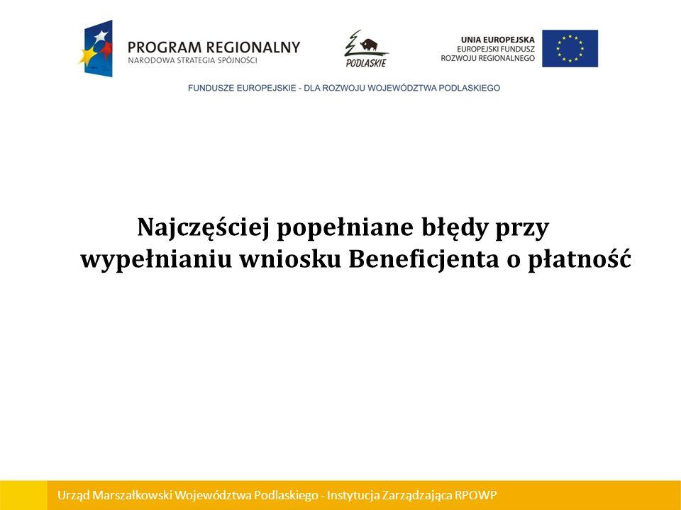 Urząd Marszałkowski Województwa Podlaskiego - Instytucja Zarządzająca RPOWP Najczęściej popełniane błędy przy wypełnianiu wniosku Beneficjenta o płatn