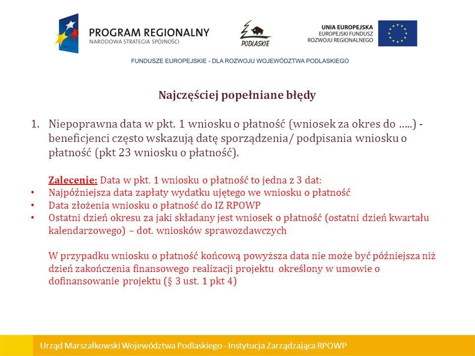 Urząd Marszałkowski Województwa Podlaskiego - Instytucja Zarządzająca RPOWP Najczęściej popełniane błędy 1.Niepoprawna data w pkt. 1 wniosku o płatnoś