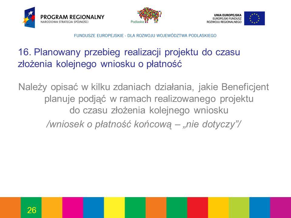 26 16. Planowany przebieg realizacji projektu do czasu złożenia kolejnego wniosku o płatność Należy opisać w kilku zdaniach działania, jakie Beneficje