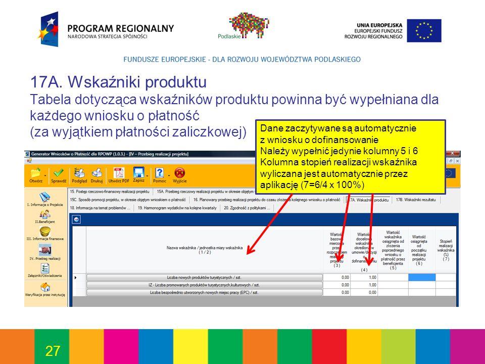27 17A. Wskaźniki produktu Tabela dotycząca wskaźników produktu powinna być wypełniana dla każdego wniosku o płatność (za wyjątkiem płatności zaliczko