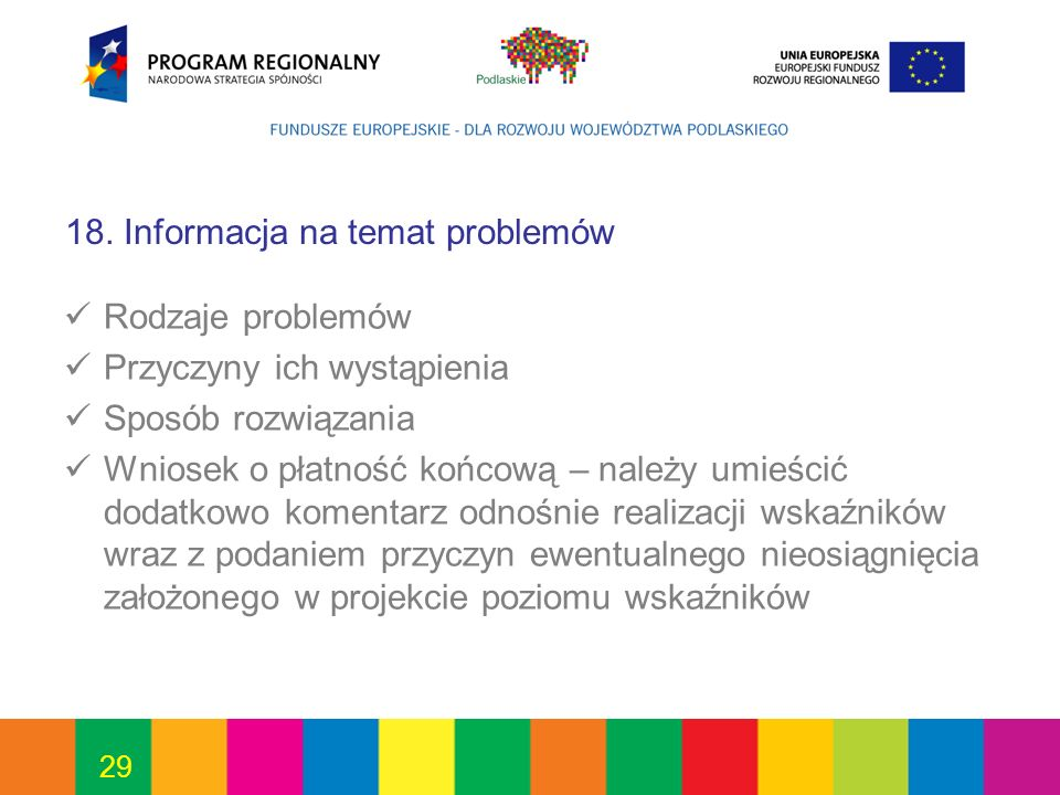 29 18. Informacja na temat problemów Rodzaje problemów Przyczyny ich wystąpienia Sposób rozwiązania Wniosek o płatność końcową – należy umieścić dodat