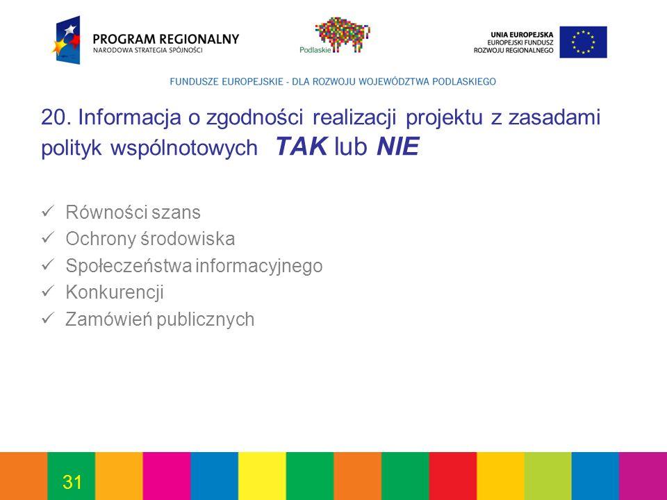 31 20. Informacja o zgodności realizacji projektu z zasadami polityk wspólnotowych TAK lub NIE Równości szans Ochrony środowiska Społeczeństwa informa
