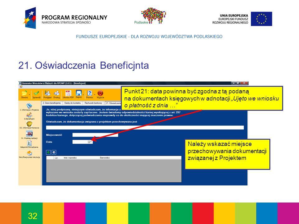 32 21. Oświadczenia Beneficjnta Punkt 21: data powinna być zgodna z tą podaną na dokumentach księgowych w adnotacji Ujęto we wniosku o płatność z dnia