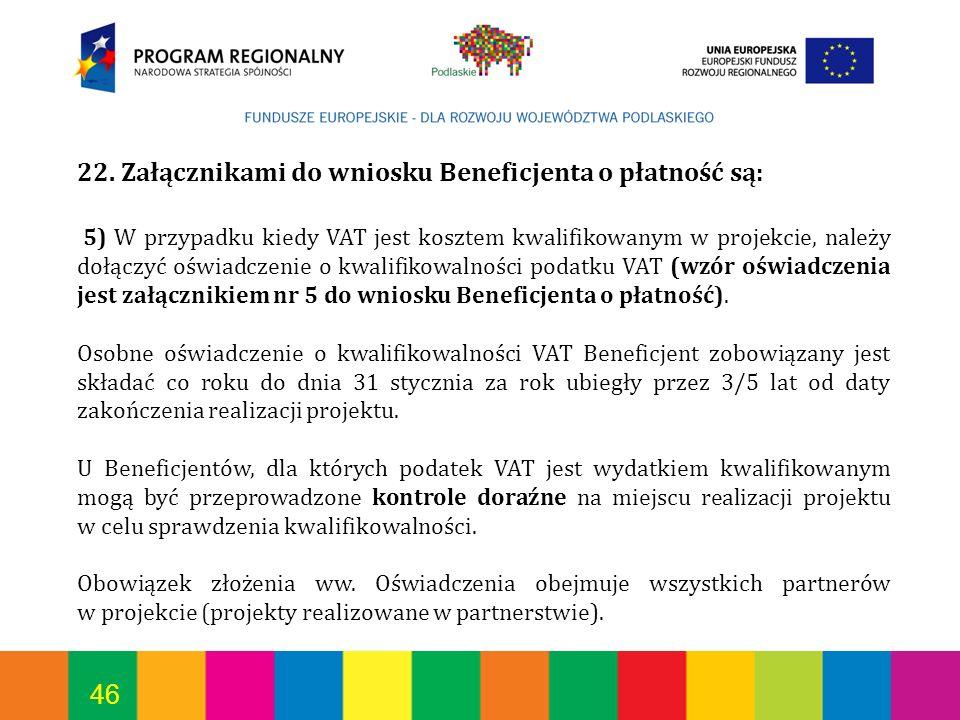 46 22. Załącznikami do wniosku Beneficjenta o płatność są: 5) W przypadku kiedy VAT jest kosztem kwalifikowanym w projekcie, należy dołączyć oświadcze